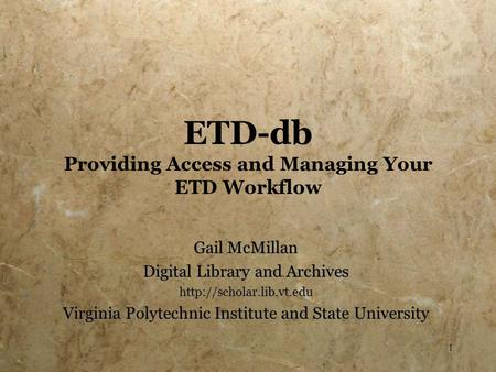 1 ETD-db Providing Access and Managing Your ETD Workflow Gail McMillan Digital Library and Archives  Virginia Polytechnic Institute.