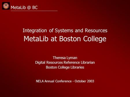 BC Integration of Systems and Resources MetaLib at Boston College Theresa Lyman Digital Resources Reference Librarian Boston College Libraries.
