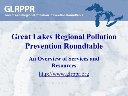 Great Lakes Regional Pollution Prevention Roundtable An Overview of Services and Resources