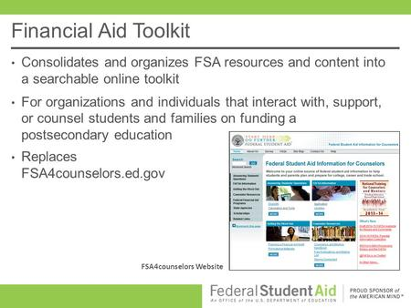 Financial Aid Toolkit Consolidates and organizes FSA resources and content into a searchable online toolkit For organizations and individuals that interact.