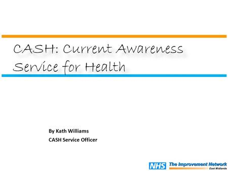By Kath Williams CASH Service Officer CASH: Current Awareness Service for Health.