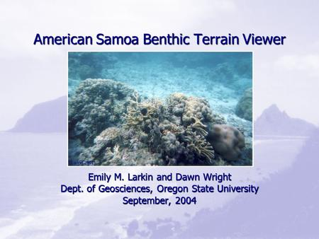 American Samoa Benthic Terrain Viewer Emily M. Larkin and Dawn Wright Dept. of Geosciences, Oregon State University September, 2004 (Larkin 2001)