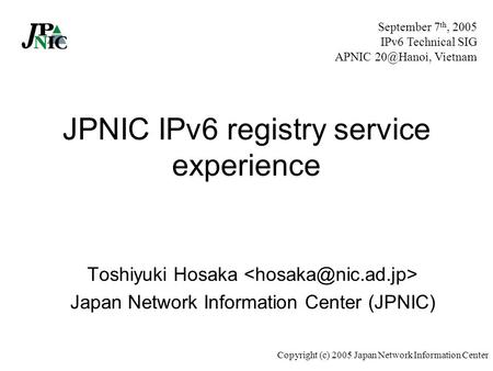 Copyright (c) 2005 Japan Network Information Center JPNIC IPv6 registry service experience Toshiyuki Hosaka Japan Network Information Center (JPNIC) September.