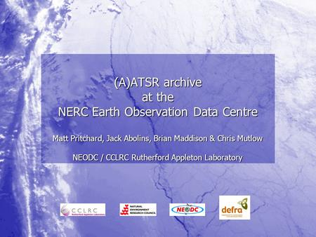(A)ATSR archive at the NERC Earth Observation Data Centre Matt Pritchard, Jack Abolins, Brian Maddison & Chris Mutlow NEODC / CCLRC Rutherford Appleton.