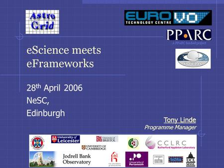 A PPARC funded project Tony Linde Programme Manager eScience meets eFrameworks 28 th April 2006 NeSC, Edinburgh.