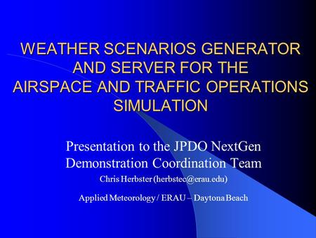 WEATHER SCENARIOS GENERATOR AND SERVER FOR THE AIRSPACE AND TRAFFIC OPERATIONS SIMULATION Presentation to the JPDO NextGen Demonstration Coordination Team.