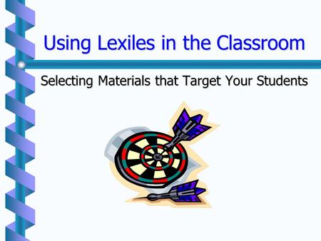 Using Lexiles in the Classroom Selecting Materials that Target Your Students.