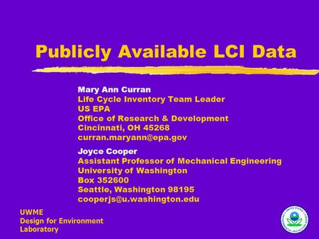 UWME Design for Environment Laboratory Publicly Available LCI Data Mary Ann Curran Life Cycle Inventory Team Leader US EPA Office of Research & Development.