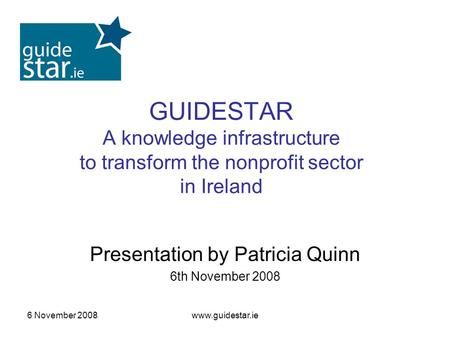 6 November 2008www.guidestar.ie GUIDESTAR A knowledge infrastructure to transform the nonprofit sector in Ireland Presentation by Patricia Quinn 6th November.