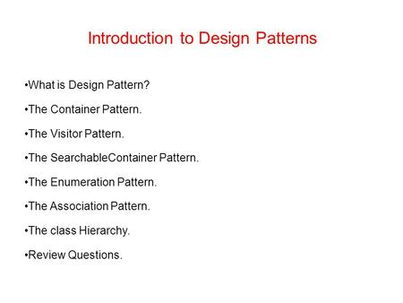 Introduction to Design Patterns What is Design Pattern? The Container Pattern. The Visitor Pattern. The SearchableContainer Pattern. The Enumeration Pattern.