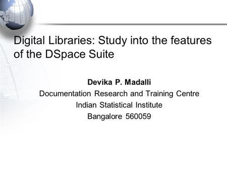 Digital Libraries: Study into the features of the DSpace Suite Devika P. Madalli Documentation Research and Training Centre Indian Statistical Institute.