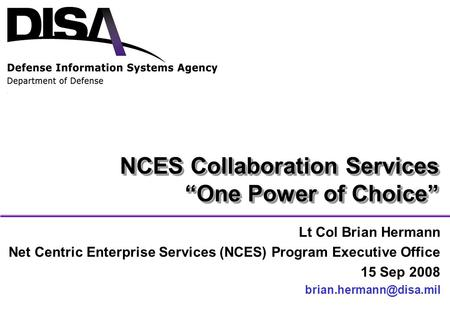 "NCES Collaboration Services ""One Power of Choice"" Lt Col Brian Hermann Net Centric Enterprise Services (NCES) Program Executive Office 15 Sep 2008"