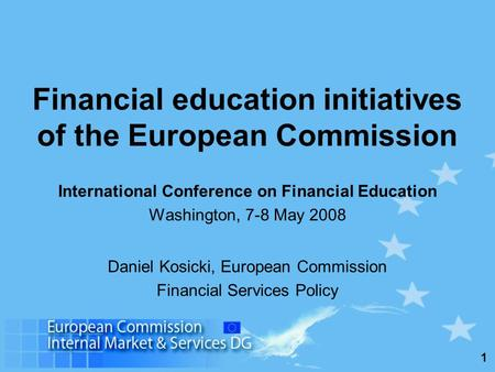 1 Financial education initiatives of the European Commission International Conference on Financial Education Washington, 7-8 May 2008 Daniel Kosicki, European.