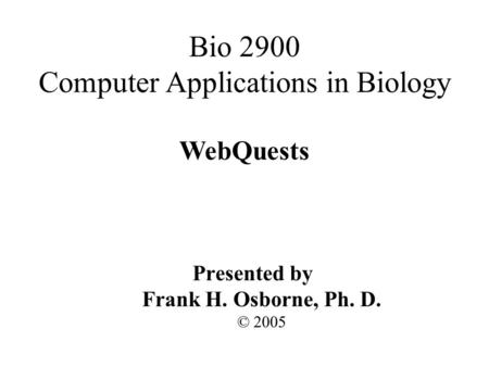 WebQuests Presented by Frank H. Osborne, Ph. D. © 2005 Bio 2900 Computer Applications in Biology.