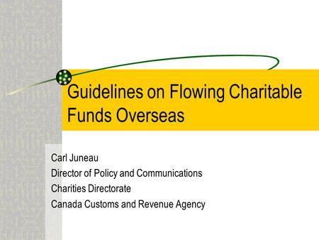 Guidelines on Flowing Charitable Funds Overseas Carl Juneau Director of Policy and Communications Charities Directorate Canada Customs and Revenue Agency.