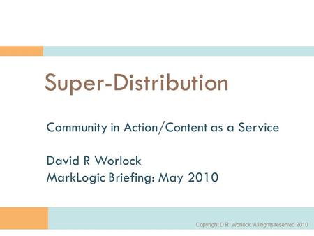 Copyright D.R. Worlock. All rights reserved 2010 1 Super-Distribution Community in Action/Content as a Service David R Worlock MarkLogic Briefing: May.