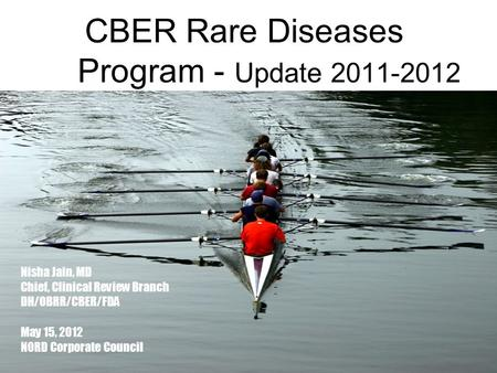 1 CBER Rare Diseases Program - Update 2011-2012 Nisha Jain, MD Chief, Clinical Review Branch DH/OBRR/CBER/FDA May 15, 2012 NORD Corporate Council.