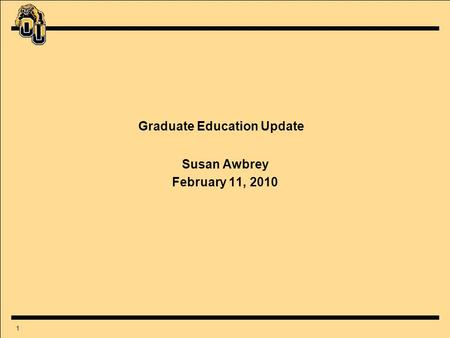 1 Graduate Education Update Susan Awbrey February 11, 2010.