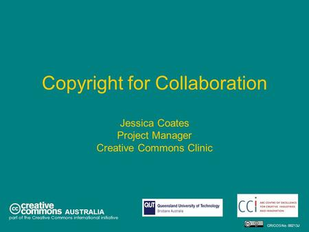 Copyright for Collaboration Jessica Coates Project Manager Creative Commons Clinic AUSTRALIA part of the Creative Commons international initiative CRICOS.