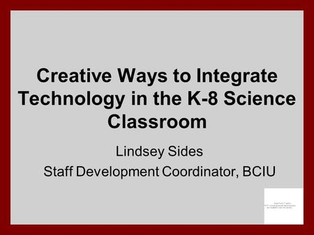 Creative Ways to Integrate Technology in the K-8 Science Classroom Lindsey Sides Staff Development Coordinator, BCIU.