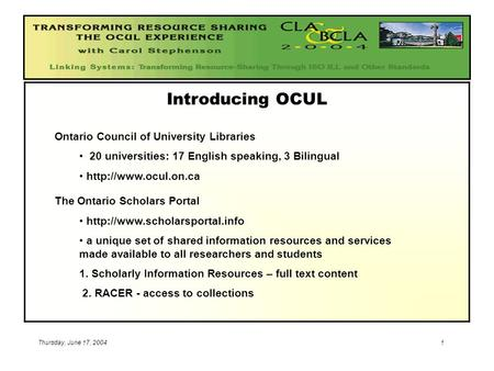 Thursday, June 17, 20041 Introducing OCUL Ontario Council of University Libraries 20 universities: 17 English speaking, 3 Bilingual