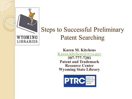 Steps to Successful Preliminary Patent Searching Karen M. Kitchens 307-777-7281 Patent and Trademark Resource Center Wyoming State.