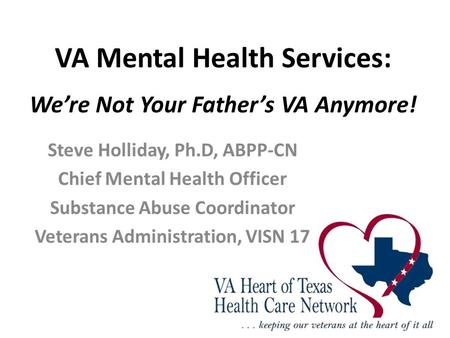 VA Mental Health Services: We're Not Your Father's VA Anymore! Steve Holliday, Ph.D, ABPP-CN Chief Mental Health Officer Substance Abuse Coordinator Veterans.