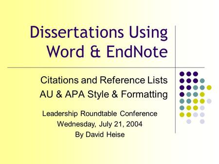 Dissertations Using Word & EndNote Citations and Reference Lists AU & APA Style & Formatting Leadership Roundtable Conference Wednesday, July 21, 2004.