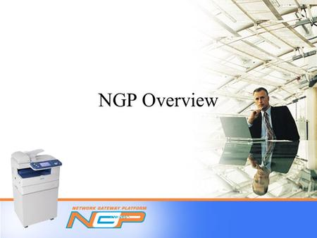 NGP Overview. Table of Contents  What is NGP?  Why segment 1 & fax-centric devices?  What functions can I perform on NGP-enabled devices?  Color scan.