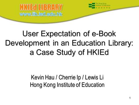1 User Expectation of e-Book Development in an Education Library: a Case Study of HKIEd Kevin Hau / Cherrie Ip / Lewis Li Hong Kong Institute of Education.