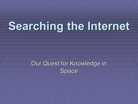 Searching the Internet Our Quest for Knowledge in Space.