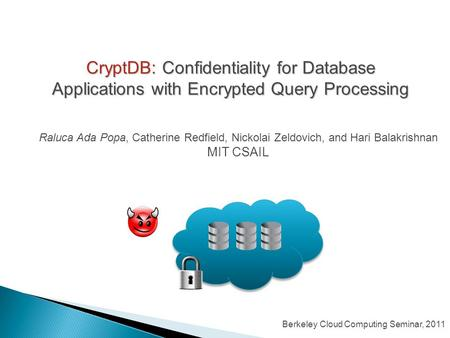 CryptDB: Confidentiality for Database Applications with Encrypted Query Processing Raluca Ada Popa, Catherine Redfield, Nickolai Zeldovich, and Hari Balakrishnan.