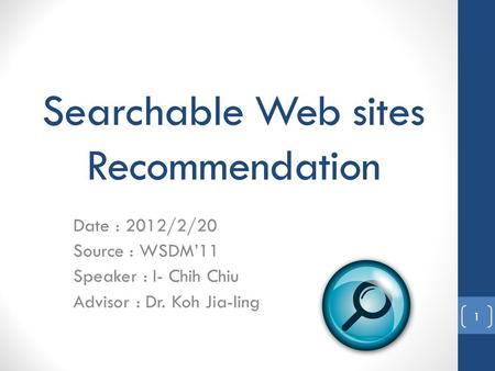 Searchable Web sites Recommendation Date : 2012/2/20 Source : WSDM'11 Speaker : I- Chih Chiu Advisor : Dr. Koh Jia-ling 1.