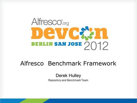 Alfresco Benchmark Framework Derek Hulley Repository and Benchmark Team.