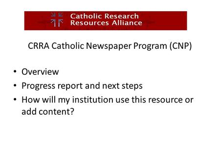 CRRA Catholic Newspaper Program (CNP) Overview Progress report and next steps How will my institution use this resource or add content?