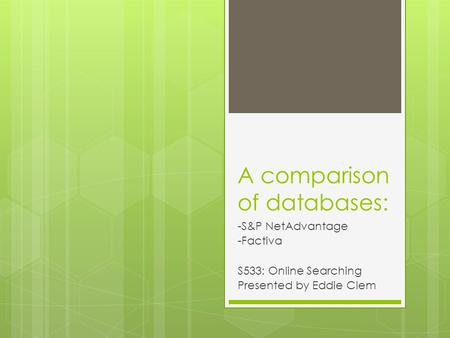 A comparison of databases: -S&P NetAdvantage -Factiva S533: Online Searching Presented by Eddie Clem.
