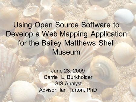Using Open Source Software to Develop a Web Mapping Application for the Bailey Matthews Shell Museum June 23, 2009 Carrie L. Burkholder GIS Analyst Advisor: