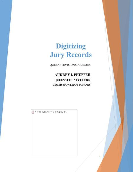 Digitizing Jury Records QUEENS DIVISION OF JURORS AUDREY I. PHEFFER QUEENS COUNTY CLERK COMISSIONER OF JURORS 1.