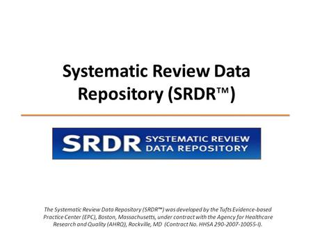 Systematic Review Data Repository (SRDR™) The Systematic Review Data Repository (SRDR™) was developed by the Tufts Evidence-based Practice Center (EPC),
