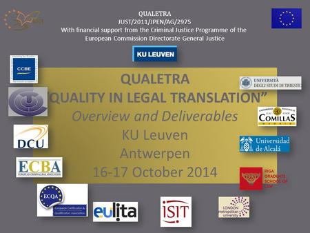 "QUALETRA ""QUALITY IN LEGAL TRANSLATION"" Overview and Deliverables KU Leuven Antwerpen 16-17 October 2014 QUALETRA JUST/2011/JPEN/AG/2975 With financial."