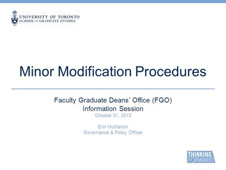 Minor Modification Procedures Faculty Graduate Deans' Office (FGO) Information Session October 31, 2013 Erin McMahon Governance & Policy Officer.