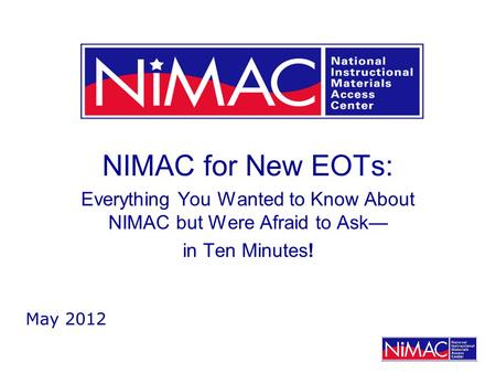 NIMAC for New EOTs: Everything You Wanted to Know About NIMAC but Were Afraid to Ask— in Ten Minutes! May 2012.