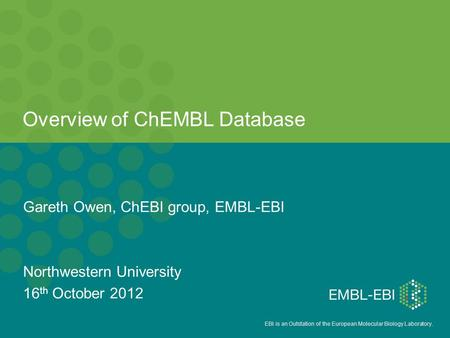 EBI is an Outstation of the European Molecular Biology Laboratory. Overview of ChEMBL Database Gareth Owen, ChEBI group, EMBL-EBI Northwestern University.