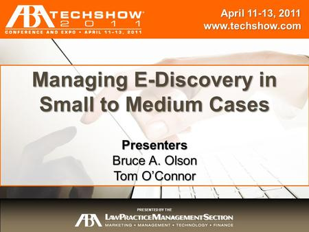 April 11-13, 2011 www.techshow.com Session Title Presenters {Name} April 11-13, 2011 www.techshow.com PRESENTED BY THE Managing E-Discovery in Small to.
