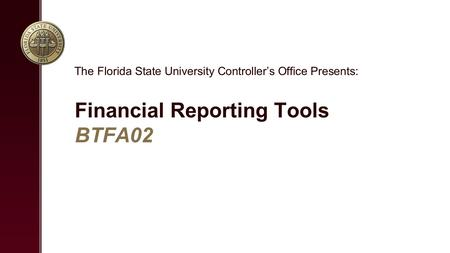 Financial Reporting Tools BTFA02 The Florida State University Controller's Office Presents: