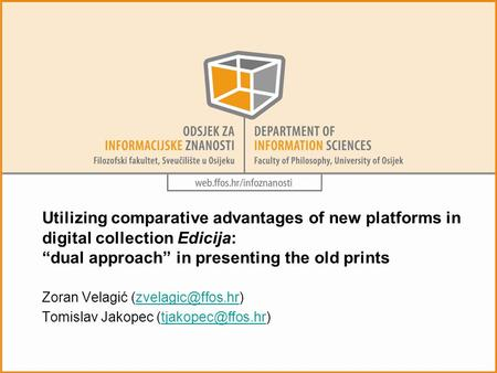"Utilizing comparative advantages of new platforms in digital collection Edicija: ""dual approach"" in presenting the old prints Zoran Velagić"