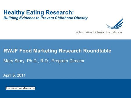 Healthy Eating Research: Building Evidence to Prevent Childhood Obesity RWJF Food Marketing Research Roundtable Mary Story, Ph.D., R.D., Program Director.