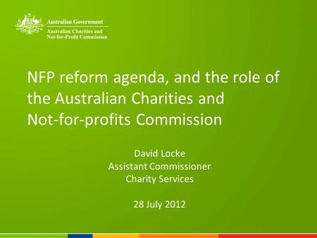 NFP reform agenda, and the role of the Australian Charities and Not-for-profits Commission David Locke Assistant Commissioner Charity Services 28 July.