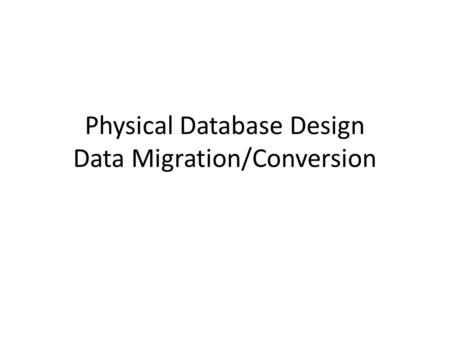 Physical Database Design Data Migration/Conversion.