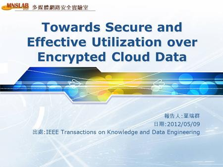 多媒體網路安全實驗室 Towards Secure and Effective Utilization over Encrypted Cloud Data 報告人 : 葉瑞群 日期 :2012/05/09 出處 :IEEE Transactions on Knowledge and Data Engineering.